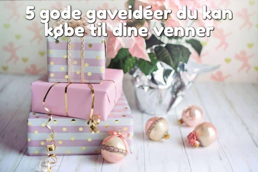 5 gode gaveidéer du kan købe til dine venner